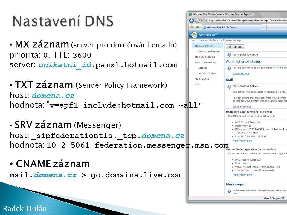 • MX záznam (server pro doručování emailů) priorita: 0, TTL: 3600 server: unikatni_id.pamx1.hotmail.com • TXT záznam ( Sender Policy Framework) host: domena.cz hodnota: v=spf1 include:hotmail.com ~all • SRV záznam (Messenger) host: _sipfederationtls._tcp.domena.cz hodnota: 10 2 5061 federation.messenger.msn.com • CNAME záznam mail.domena.cz > go.domains.live.com