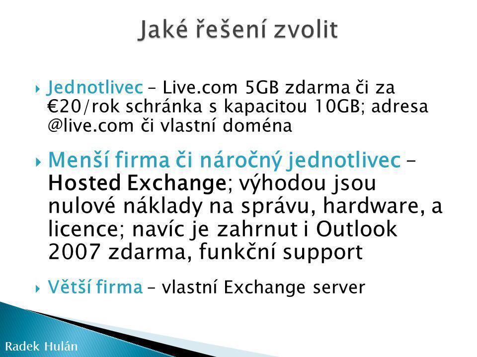  Jednotlivec – Live.com 5GB zdarma či za €20/rok schránka s kapacitou 10GB; adresa @live.com či vlastní doména  Menší firma či náročný jednotlivec – Hosted Exchange; výhodou jsou nulové náklady na správu, hardware, a licence; navíc je zahrnut i Outlook 2007 zdarma, funkční support  Větší firma – vlastní Exchange server Radek Hulán