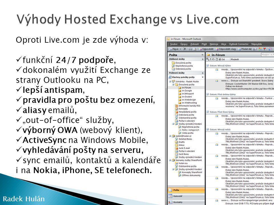 """Oproti Live.com je zde výhoda v:  funkční 24/7 podpoře,  dokonalém využití Exchange ze strany Outlooku na PC,  lepší antispam,  pravidla pro poštu bez omezení,  aliasy emailů,  """"out-of-office služby,  výborný OWA (webový klient),  ActiveSync na Windows Mobile,  vyhledávání pošty na serveru,  sync emailů, kontaktů a kalendáře i na Nokia, iPhone, SE telefonech."""