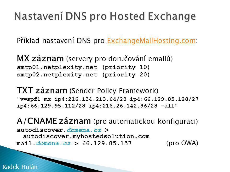 Příklad nastavení DNS pro ExchangeMailHosting.com:ExchangeMailHosting.com MX záznam (servery pro doručování emailů) smtp01.netplexity.net (priority 10) smtp02.netplexity.net (priority 20) TXT záznam (Sender Policy Framework) v=spf1 mx ip4:216.134.213.64/28 ip4:66.129.85.128/27 ip4:66.129.95.112/28 ip4:216.26.142.96/28 –all A/CNAME záznam (pro automatickou konfiguraci) autodiscover.domena.cz > autodiscover.myhostedsolution.com mail.domena.cz > 66.129.85.157 (pro OWA) Radek Hulán