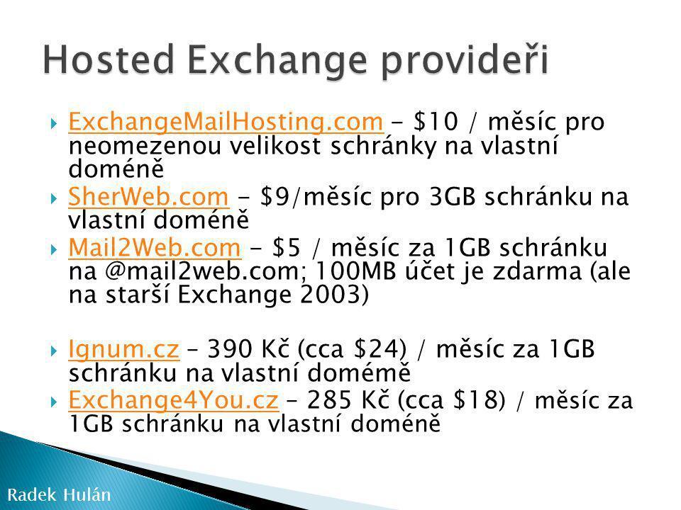  ExchangeMailHosting.com - $10 / měsíc pro neomezenou velikost schránky na vlastní doméně ExchangeMailHosting.com  SherWeb.com - $9/měsíc pro 3GB schránku na vlastní doméně SherWeb.com  Mail2Web.com - $5 / měsíc za 1GB schránku na @mail2web.com; 100MB účet je zdarma (ale na starší Exchange 2003) Mail2Web.com  Ignum.cz – 390 Kč (cca $24) / měsíc za 1GB schránku na vlastní domémě Ignum.cz  Exchange4You.cz – 285 Kč (cca $18 ) / měsíc za 1GB schránku na vlastní doméně Exchange4You.cz Radek Hulán