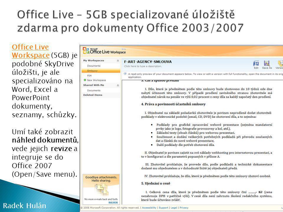Radek Hulán Office Live WorkspaceOffice Live Workspace (5GB) je podobné SkyDrive úložišti, je ale specializováno na Word, Excel a PowerPoint dokumenty, seznamy, schůzky.