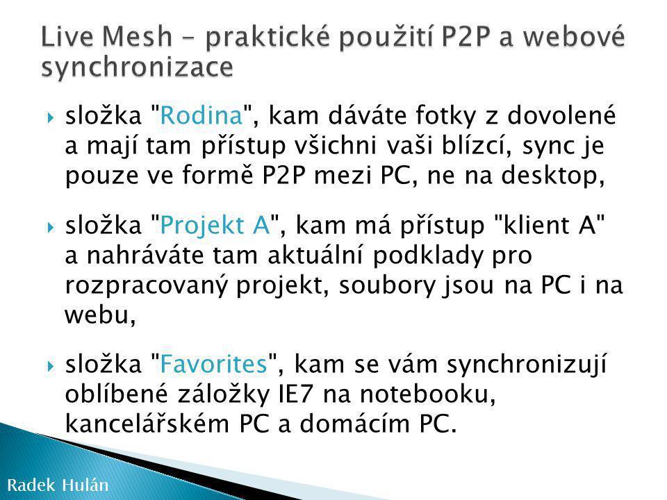  složka Rodina , kam dáváte fotky z dovolené a mají tam přístup všichni vaši blízcí, sync je pouze ve formě P2P mezi PC, ne na desktop,  složka Projekt A , kam má přístup klient A a nahráváte tam aktuální podklady pro rozpracovaný projekt, soubory jsou na PC i na webu,  složka Favorites , kam se vám synchronizují oblíbené záložky IE7 na notebooku, kancelářském PC a domácím PC.
