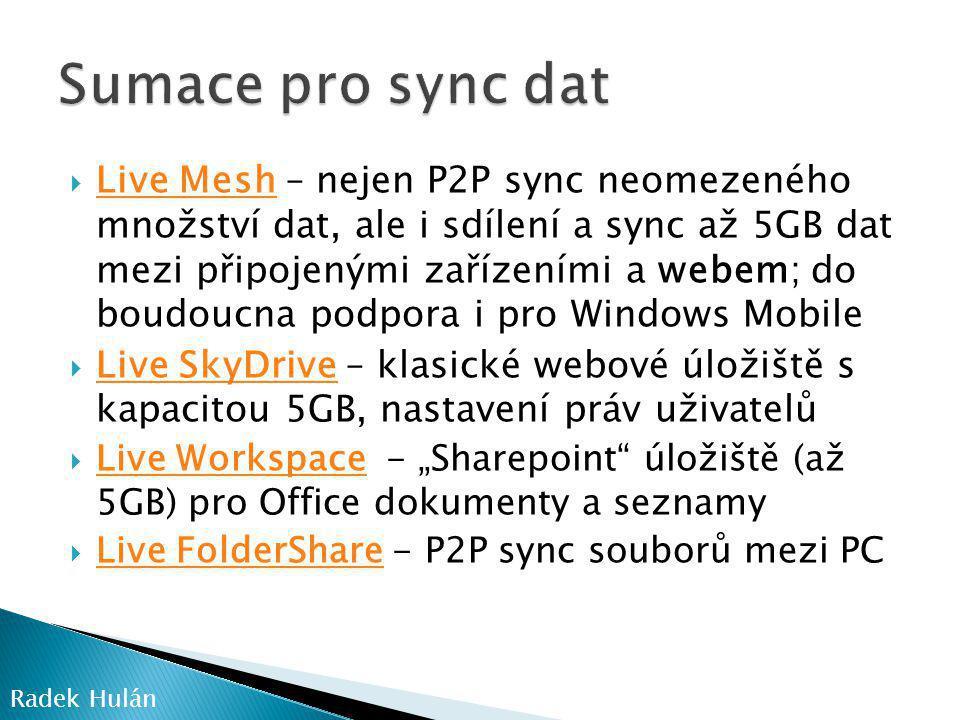 """ Live Mesh – nejen P2P sync neomezeného množství dat, ale i sdílení a sync až 5GB dat mezi připojenými zařízeními a webem; do boudoucna podpora i pro Windows Mobile Live Mesh  Live SkyDrive – klasické webové úložiště s kapacitou 5GB, nastavení práv uživatelů Live SkyDrive  Live Workspace - """"Sharepoint úložiště (až 5GB) pro Office dokumenty a seznamy Live Workspace  Live FolderShare - P2P sync souborů mezi PC Live FolderShare Radek Hulán"""