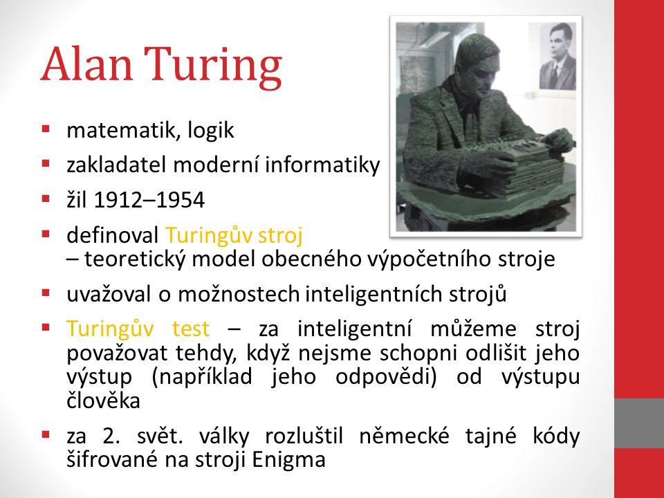 Turingův stroj  tento idealizovaný stroj simulovaje podstatu lidské mysli  byl teoretickým projektem počítače založeným na programování  to, že programy a čísla se jedny od druhých neliší, přineslo dalekosáhlé důsledky, doceněné po podruhé světové válce  přišel s teorií, že krok za krokem prováděná analýza toho, co to je logická operace a co to znamená provádět výpočet, se může hodit k popisu činnosti mozku, čímž se stal průkopníkem umělé inteligence