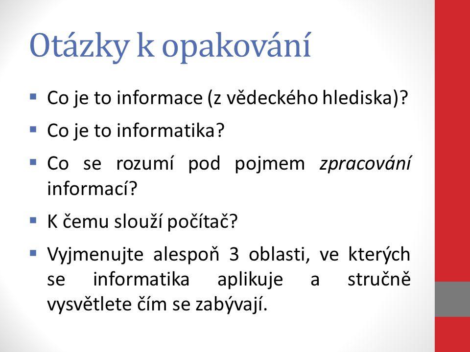 Otázky k opakování  Co je to informace (z vědeckého hlediska)?  Co je to informatika?  Co se rozumí pod pojmem zpracování informací?  K čemu slouž