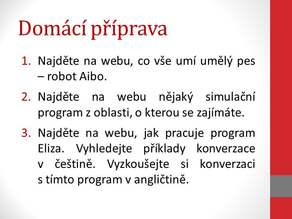 Domácí příprava 1.Najděte na webu, co vše umí umělý pes – robot Aibo. 2.Najděte na webu nějaký simulační program z oblasti, o kterou se zajímáte. 3.Na