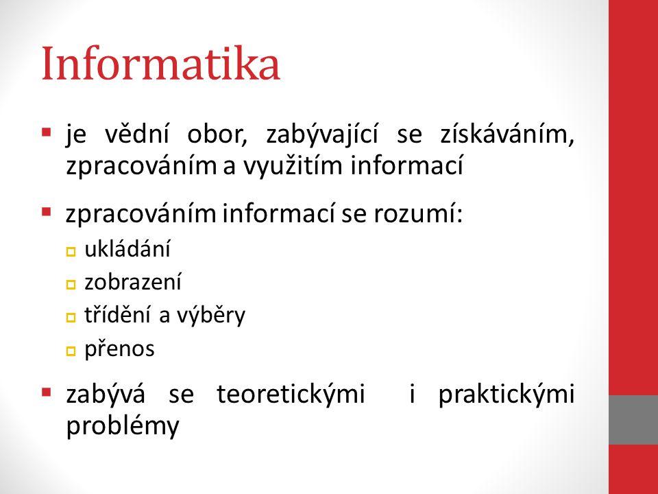 Informatika  je vědní obor, zabývající se získáváním, zpracováním a využitím informací  zpracováním informací se rozumí:  ukládání  zobrazení  tř