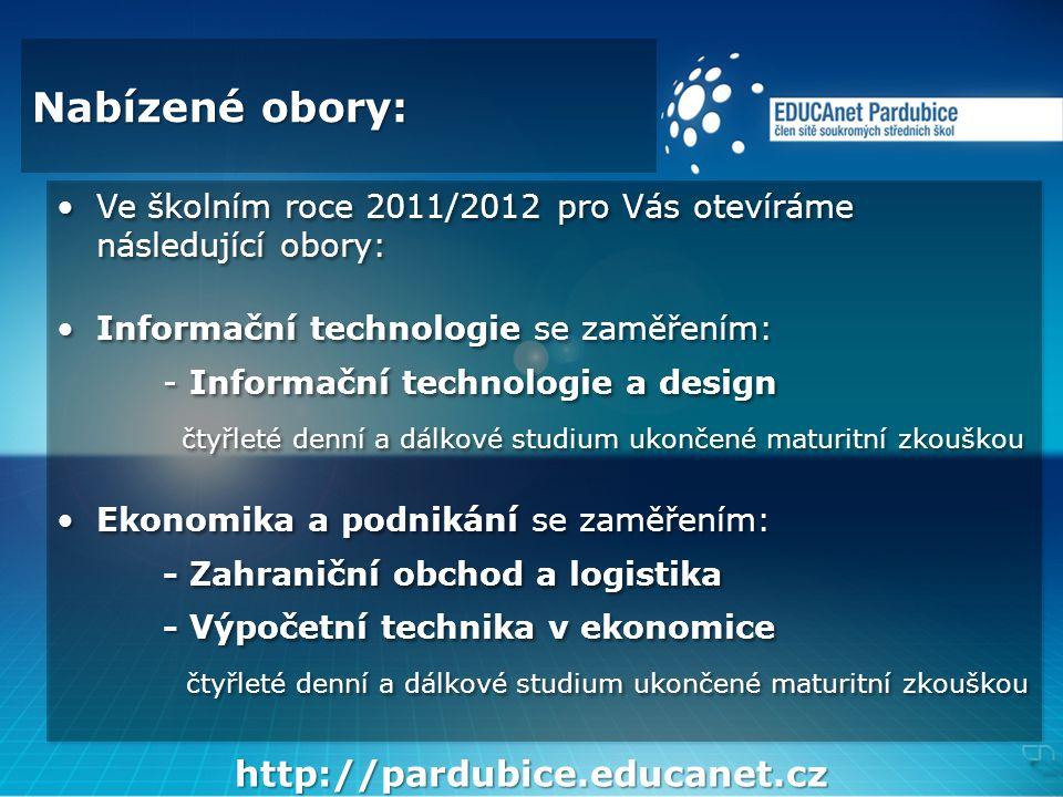 Nabízené obory: •Ve školním roce 2011/2012 pro Vás otevíráme následující obory: •Informační technologie se zaměřením: - Informační technologie a design čtyřleté denní a dálkové studium ukončené maturitní zkouškou •Ekonomika a podnikání se zaměřením: - Zahraniční obchod a logistika - Výpočetní technika v ekonomice čtyřleté denní a dálkové studium ukončené maturitní zkouškou •Ve školním roce 2011/2012 pro Vás otevíráme následující obory: •Informační technologie se zaměřením: - Informační technologie a design čtyřleté denní a dálkové studium ukončené maturitní zkouškou •Ekonomika a podnikání se zaměřením: - Zahraniční obchod a logistika - Výpočetní technika v ekonomice čtyřleté denní a dálkové studium ukončené maturitní zkouškou http://pardubice.educanet.cz