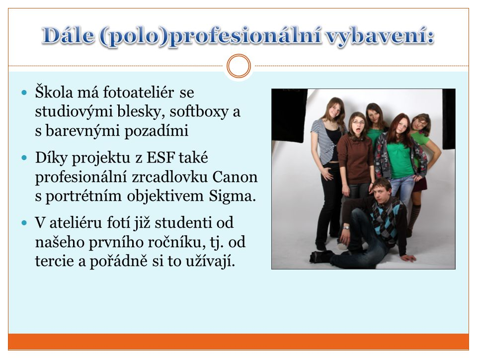  Škola má fotoateliér se studiovými blesky, softboxy a s barevnými pozadími  Díky projektu z ESF také profesionální zrcadlovku Canon s portrétním objektivem Sigma.