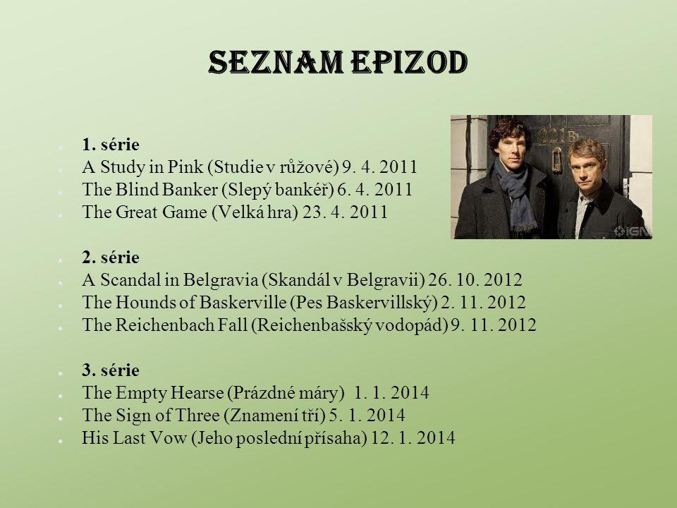 SEZNAM EPIZOD ● 1. série ● A Study in Pink (Studie v růžové) 9. 4. 2011 ● The Blind Banker (Slepý bankéř) 6. 4. 2011 ● The Great Game (Velká hra) 23.
