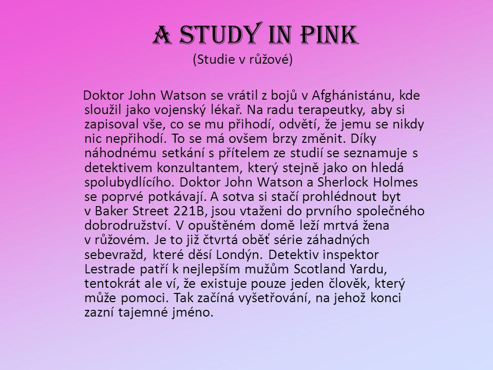 A STUDY IN PINK (Studie v růžové) Doktor John Watson se vrátil z bojů v Afghánistánu, kde sloužil jako vojenský lékař. Na radu terapeutky, aby si zapi