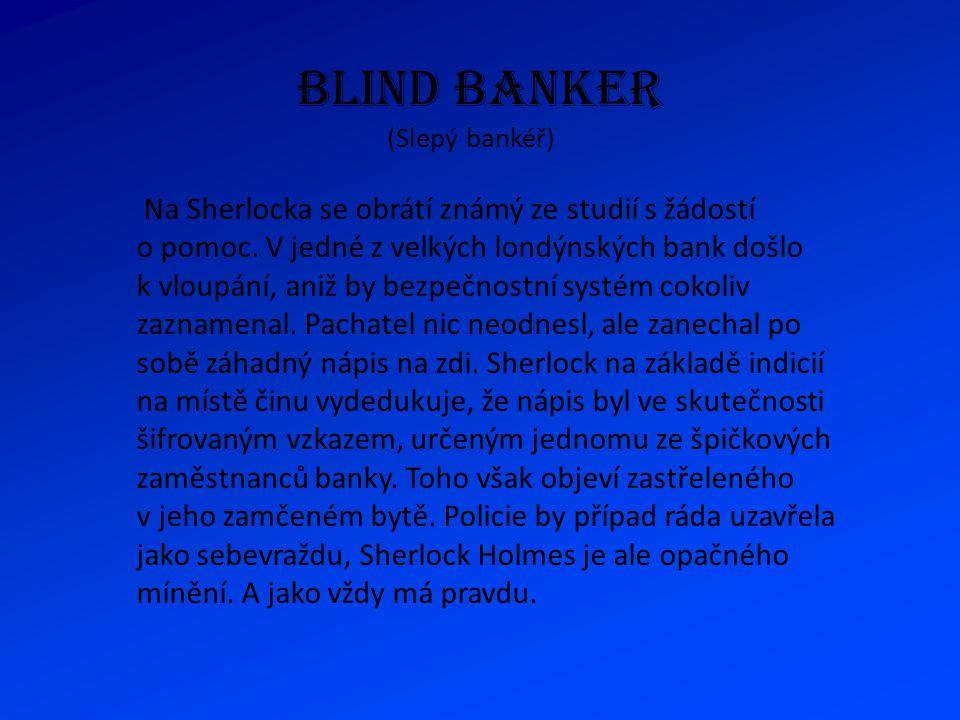 BLIND BANKER (Slepý bankéř) Na Sherlocka se obrátí známý ze studií s žádostí o pomoc. V jedné z velkých londýnských bank došlo k vloupání, aniž by bez