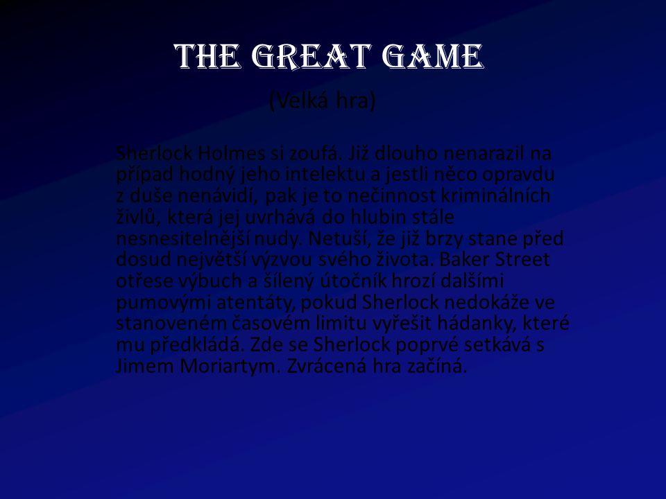 THE GREAT GAME (Velká hra) Sherlock Holmes si zoufá. Již dlouho nenarazil na případ hodný jeho intelektu a jestli něco opravdu z duše nenávidí, pak je