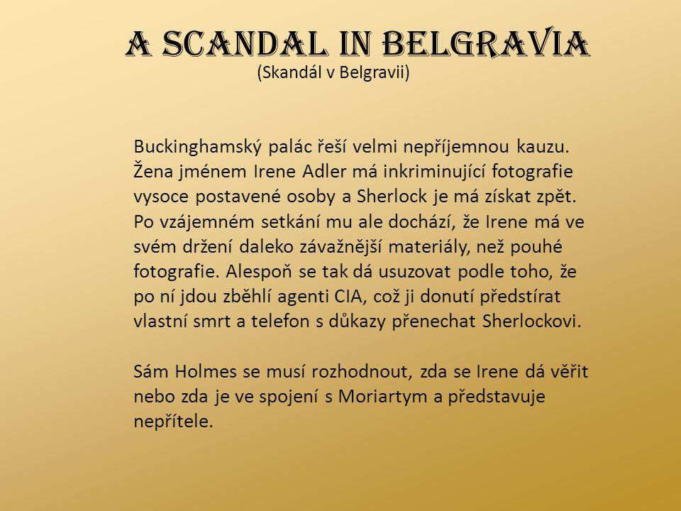 A SCANDAL IN BELGRAVIA (Skandál v Belgravii) Buckinghamský palác řeší velmi nepříjemnou kauzu. Žena jménem Irene Adler má inkriminující fotografie vys