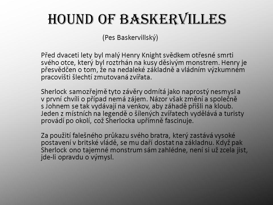 HOUND OF BASKERVILLES (Pes Baskervillský) Před dvaceti lety byl malý Henry Knight svědkem otřesné smrti svého otce, který byl roztrhán na kusy děsivým monstrem.