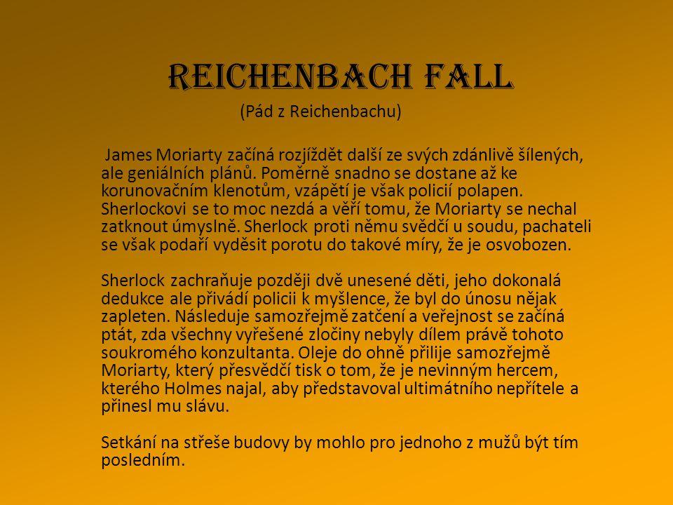 REICHENBACH FALL (Pád z Reichenbachu) James Moriarty začíná rozjíždět další ze svých zdánlivě šílených, ale geniálních plánů. Poměrně snadno se dostan