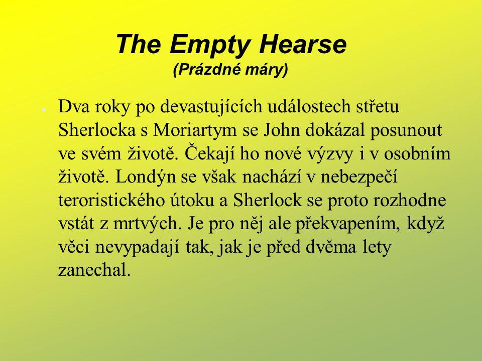 The Empty Hearse (Prázdné máry) ● Dva roky po devastujících událostech střetu Sherlocka s Moriartym se John dokázal posunout ve svém životě. Čekají ho