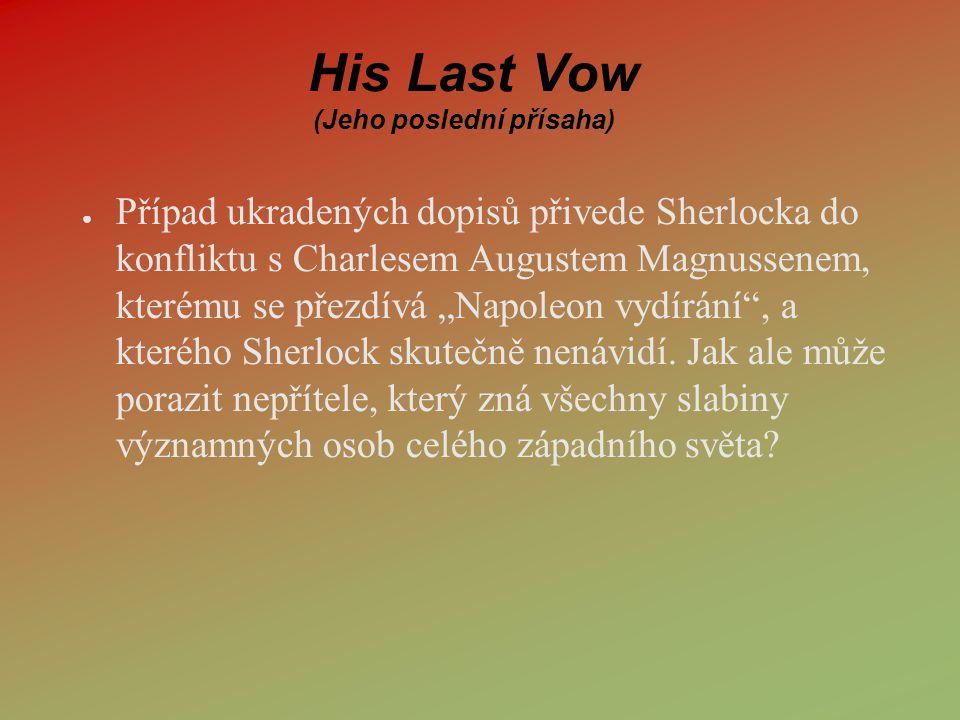 """His Last Vow (Jeho poslední přísaha) ● Případ ukradených dopisů přivede Sherlocka do konfliktu s Charlesem Augustem Magnussenem, kterému se přezdívá """""""