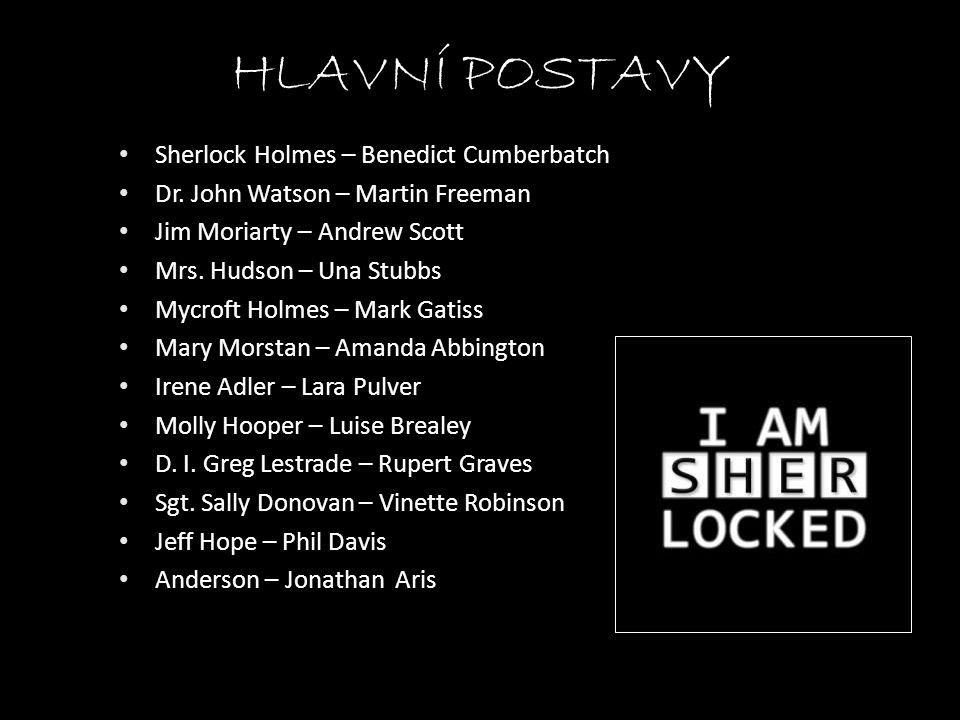 HLAVNÍ POSTAVY • Sherlock Holmes – Benedict Cumberbatch • Dr. John Watson – Martin Freeman • Jim Moriarty – Andrew Scott • Mrs. Hudson – Una Stubbs •