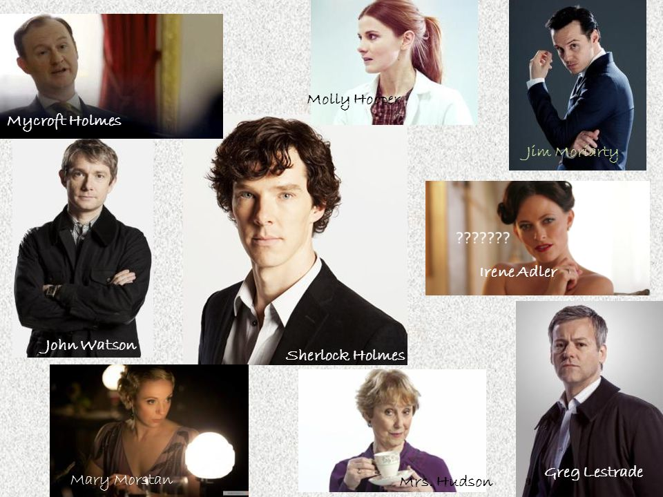 Irene Adler Sherlock Holmes John Watson Jim Moriarty Mrs. Hudson Mycroft Holmes Molly Hooper Greg Lestrade Mary Morstan
