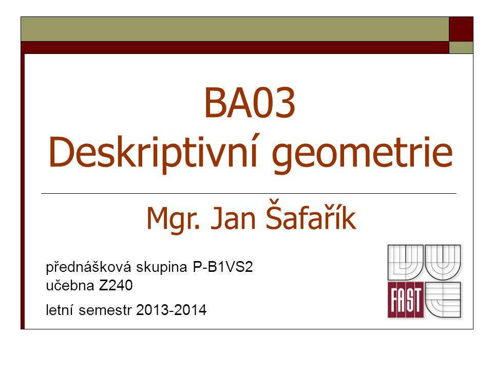12 Geometrie a stavitelství Návrh geometrie Materiál Stavba Prostředí Ekonomika Náklady Konstrukce Technologie provádění Jan Šafařík: Úvod do předmětu deskriptivní geometrieDeskriptivní geometrie BA03