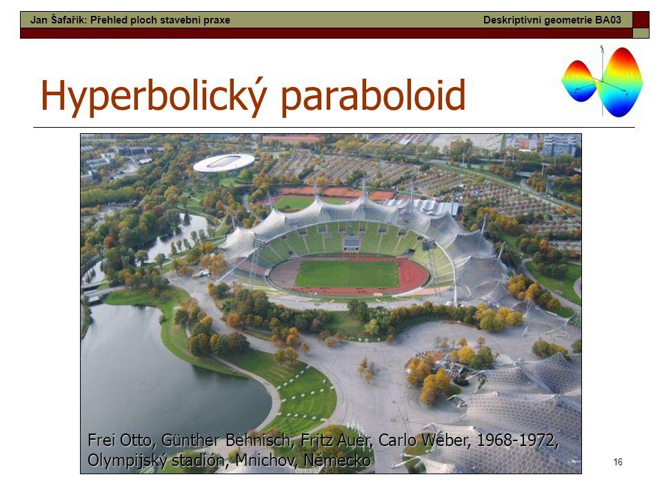 16 Hyperbolický paraboloid Frei Otto, Günther Behnisch, Fritz Auer, Carlo Weber, 1968-1972, Olympijský stadión, Mnichov, Německo Jan Šafařík: Přehled ploch stavební praxeDeskriptivní geometrie BA03