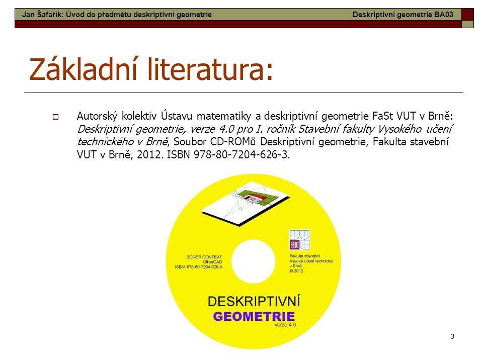 3 Základní literatura:  Autorský kolektiv Ústavu matematiky a deskriptivní geometrie FaSt VUT v Brně: Deskriptivní geometrie, verze 4.0 pro I. ročník