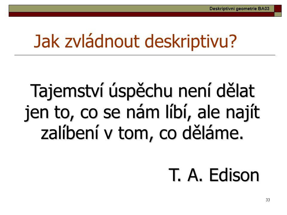 33 Jak zvládnout deskriptivu? Tajemství úspěchu není dělat jen to, co se nám líbí, ale najít zalíbení v tom, co děláme. T. A. Edison Deskriptivní geom