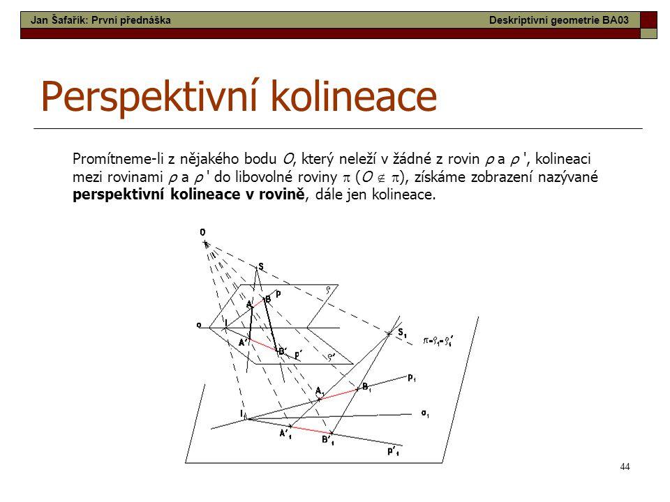 44 Perspektivní kolineace Promítneme-li z nějakého bodu O, který neleží v žádné z rovin ρ a ρ , kolineaci mezi rovinami ρ a ρ do libovolné roviny  (O   ), získáme zobrazení nazývané perspektivní kolineace v rovině, dále jen kolineace.