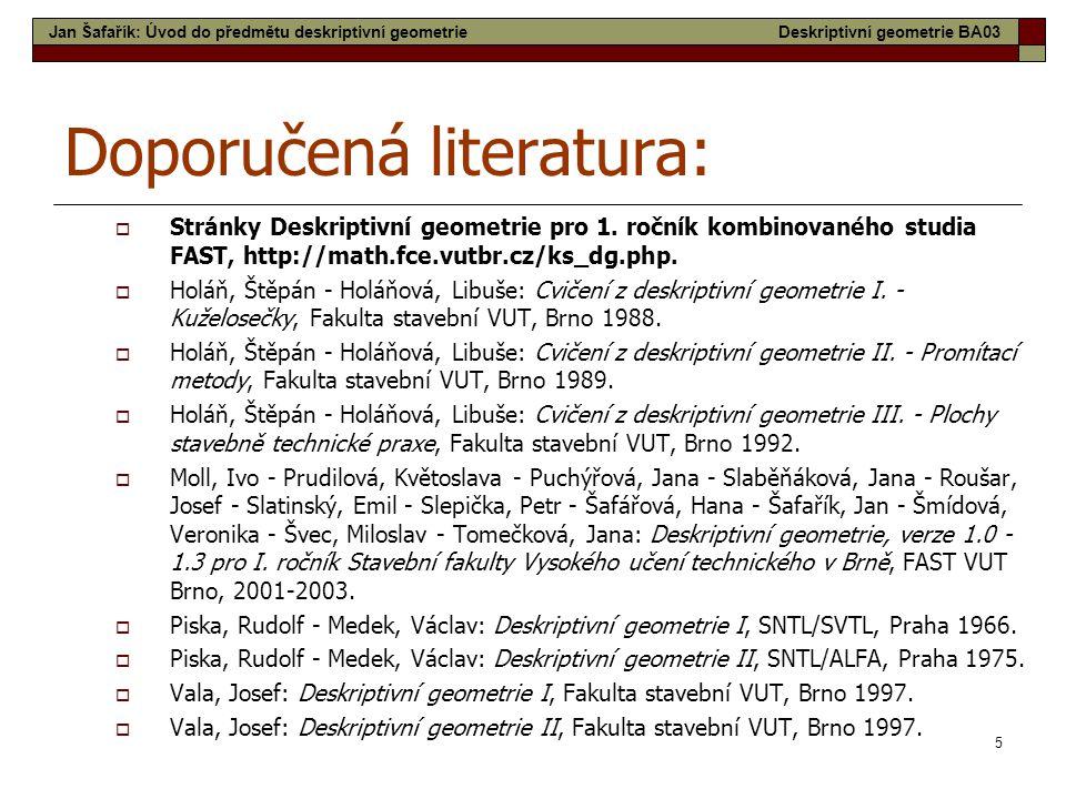 5 Doporučená literatura:  Stránky Deskriptivní geometrie pro 1. ročník kombinovaného studia FAST, http://math.fce.vutbr.cz/ks_dg.php.  Holáň, Štěpán