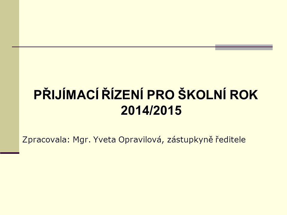 PŘIJÍMACÍ ŘÍZENÍ PRO ŠKOLNÍ ROK 2014/2015 Zpracovala: Mgr. Yveta Opravilová, zástupkyně ředitele
