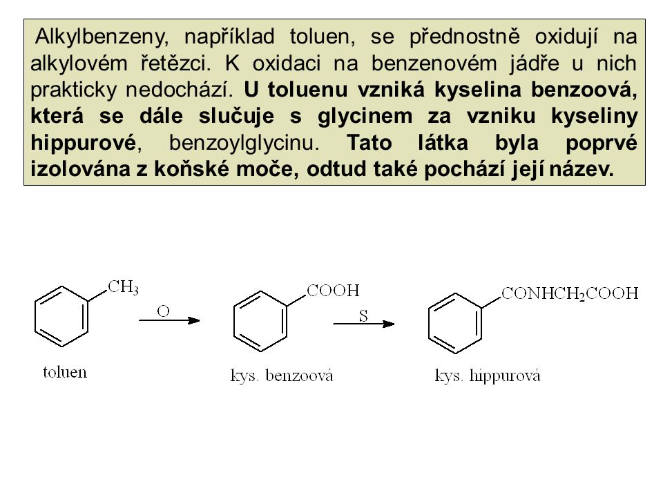 Alkylbenzeny, například toluen, se přednostně oxidují na alkylovém řetězci. K oxidaci na benzenovém jádře u nich prakticky nedochází. U toluenu vzniká