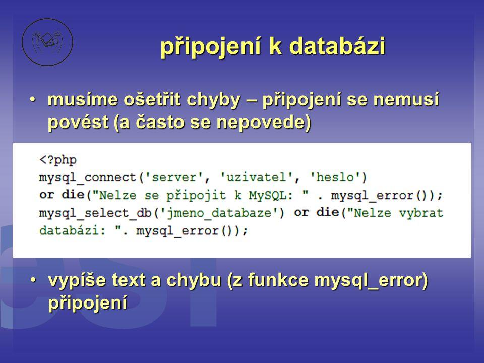 připojení k databázi •musíme ošetřit chyby – připojení se nemusí povést (a často se nepovede) •vypíše text a chybu (z funkce mysql_error) připojení