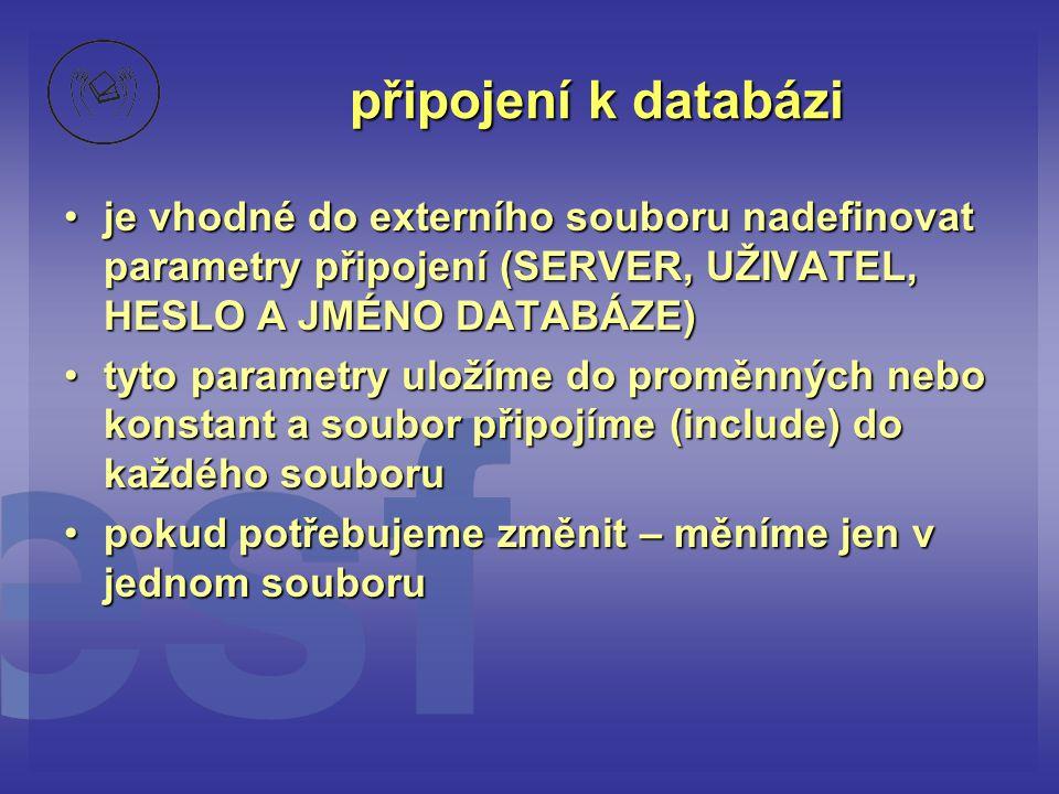 připojení k databázi •je vhodné do externího souboru nadefinovat parametry připojení (SERVER, UŽIVATEL, HESLO A JMÉNO DATABÁZE) •tyto parametry uložím