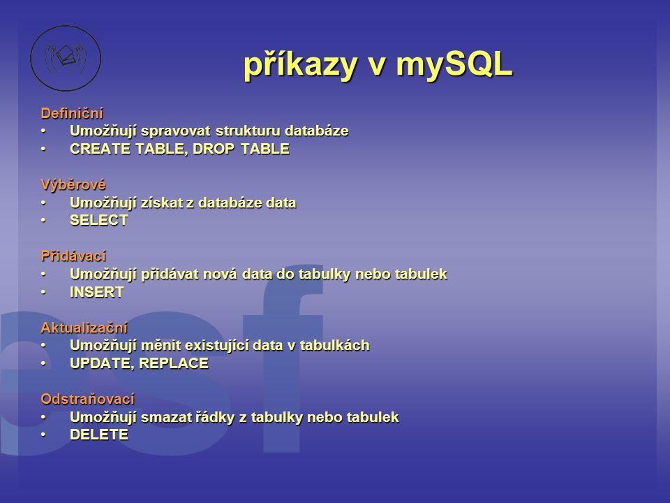 příkazy v mySQL Definiční • Umožňují spravovat strukturu databáze • CREATE TABLE, DROP TABLE Výběrové • Umožňují získat z databáze data • SELECT Přidá