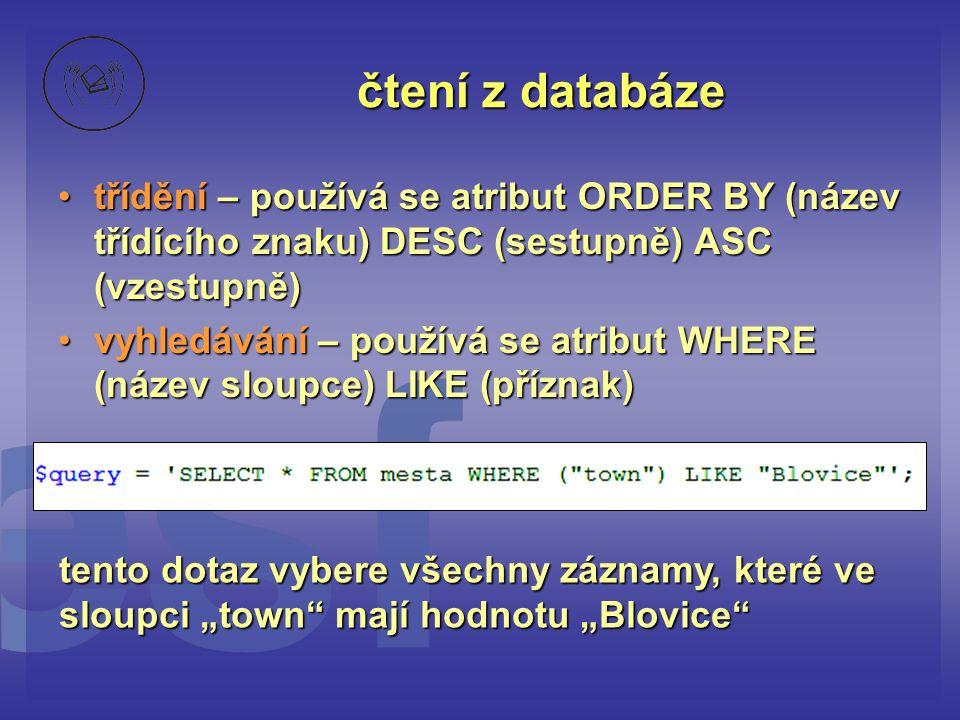 čtení z databáze •třídění – používá se atribut ORDER BY (název třídícího znaku) DESC (sestupně) ASC (vzestupně) •vyhledávání – používá se atribut WHER
