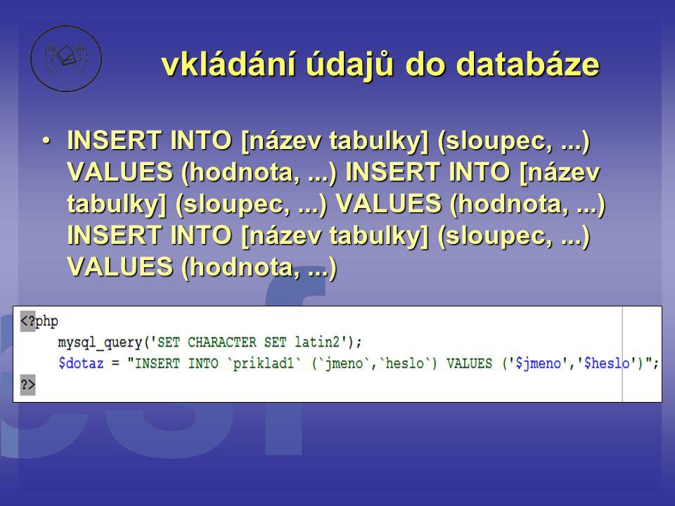vkládání údajů do databáze •INSERT INTO [název tabulky] (sloupec,...) VALUES (hodnota,...) INSERT INTO [název tabulky] (sloupec,...) VALUES (hodnota,.