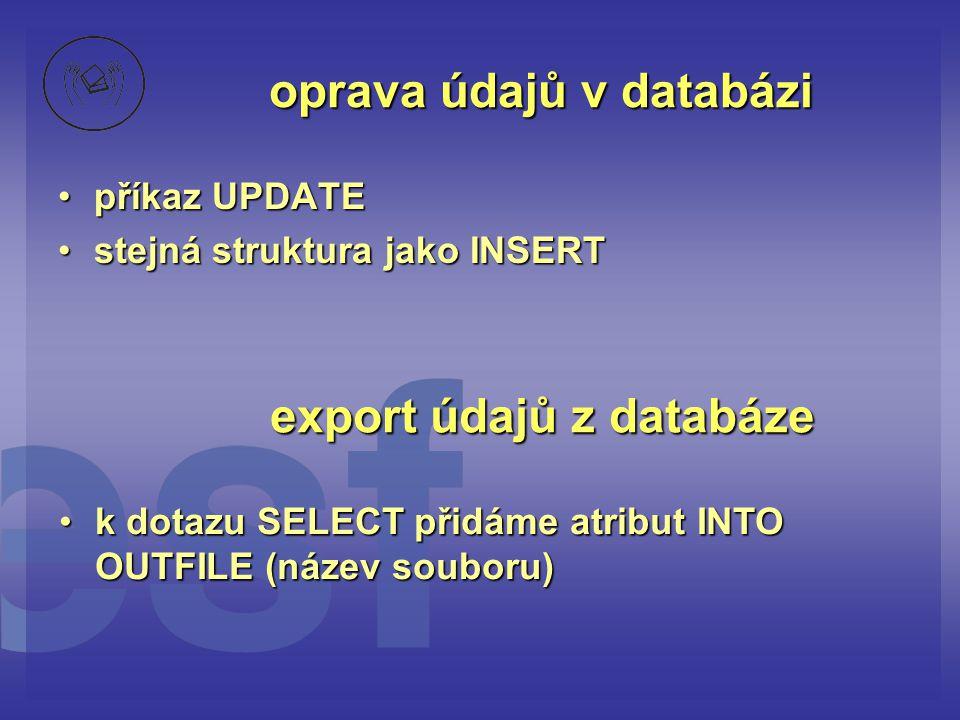 oprava údajů v databázi •příkaz UPDATE •stejná struktura jako INSERT export údajů z databáze •k dotazu SELECT přidáme atribut INTO OUTFILE (název soub