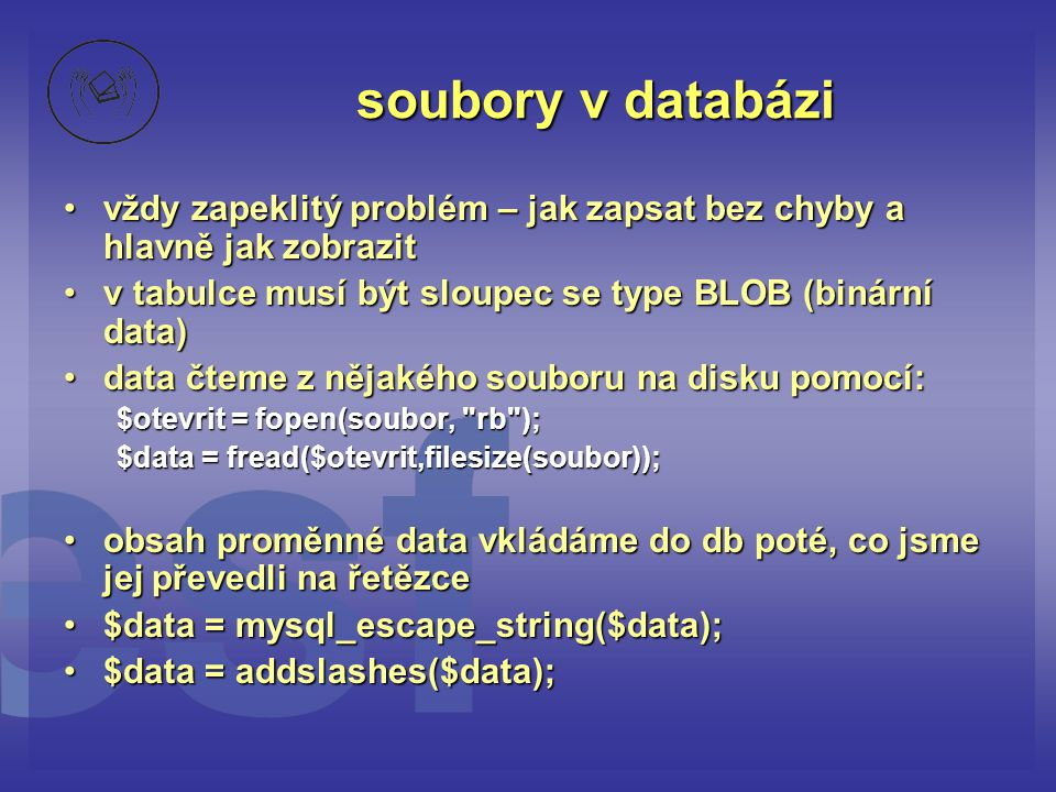 soubory v databázi •vždy zapeklitý problém – jak zapsat bez chyby a hlavně jak zobrazit •v tabulce musí být sloupec se type BLOB (binární data) •data