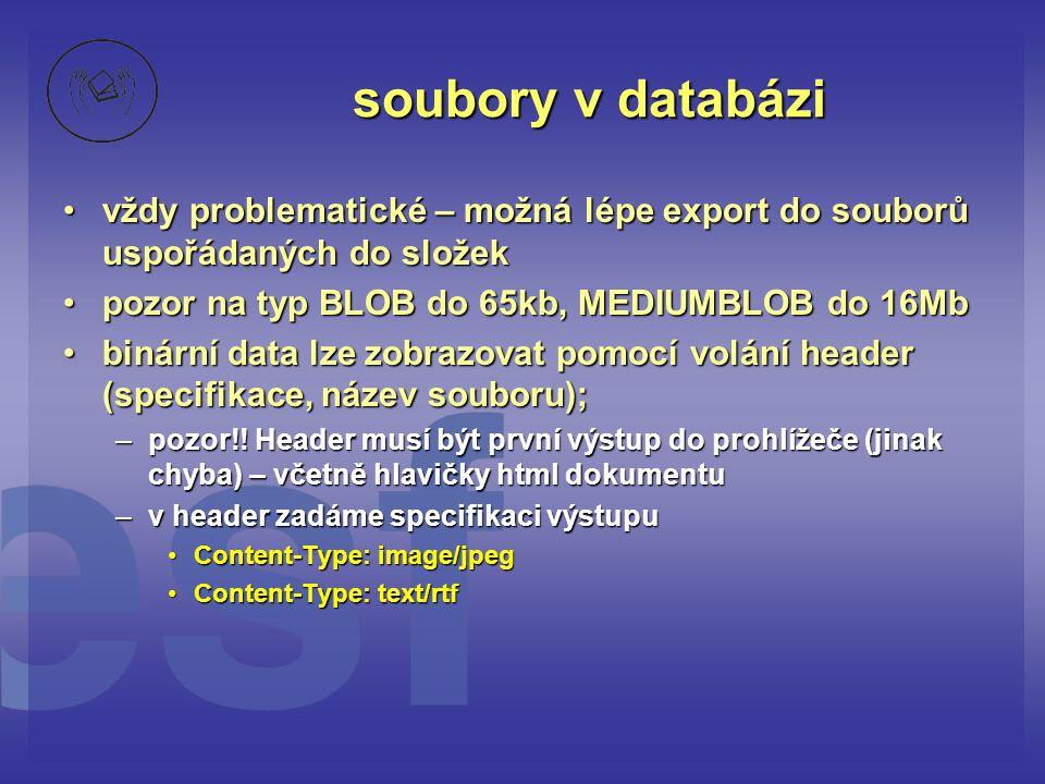 soubory v databázi •vždy problematické – možná lépe export do souborů uspořádaných do složek •pozor na typ BLOB do 65kb, MEDIUMBLOB do 16Mb •binární d