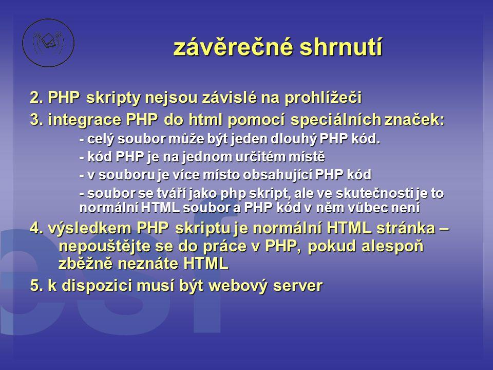 závěrečné shrnutí 2. PHP skripty nejsou závislé na prohlížeči 3. integrace PHP do html pomocí speciálních značek: - celý soubor může být jeden dlouhý