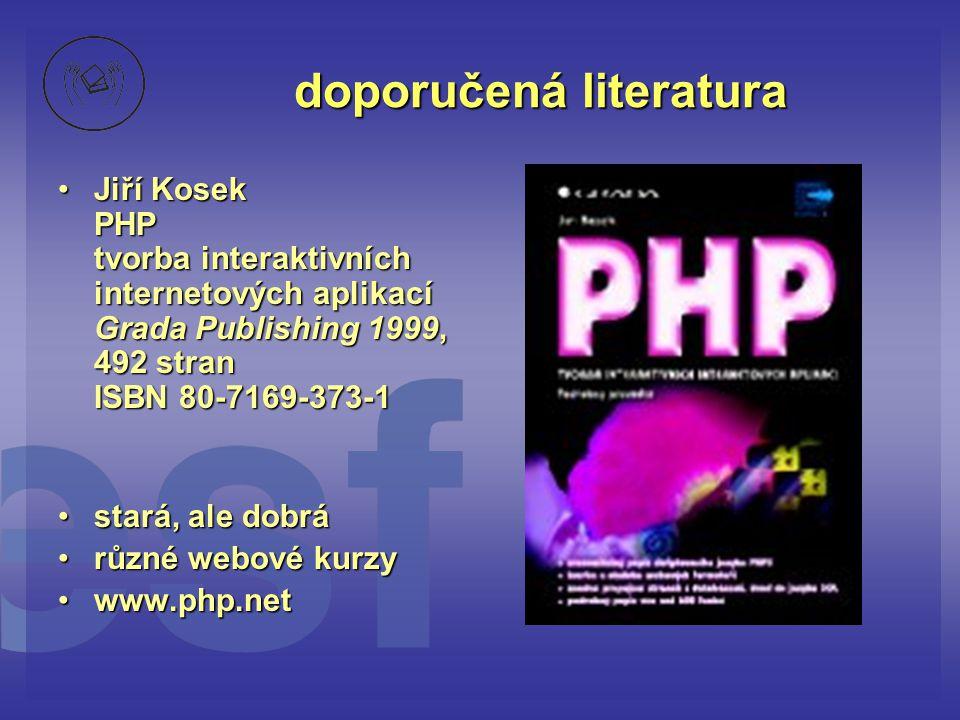 doporučená literatura •Jiří Kosek PHP tvorba interaktivních internetových aplikací Grada Publishing 1999, 492 stran ISBN 80-7169-373-1 •stará, ale dob