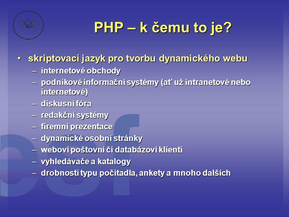 PHP – k čemu to je? •skriptovací jazyk pro tvorbu dynamického webu –internetové obchody –podnikové informační systémy (ať už intranetové nebo internet