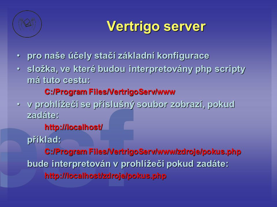 Vertrigo server •pro naše účely stačí základní konfigurace •složka, ve které budou interpretovány php scripty má tuto cestu: C:/Program Files/Vertrigo