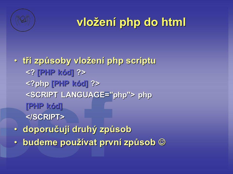 vložení php do html •tři způsoby vložení php scriptu php php [PHP kód] </SCRIPT> •doporučuji druhý způsob •budeme používat první způsob 