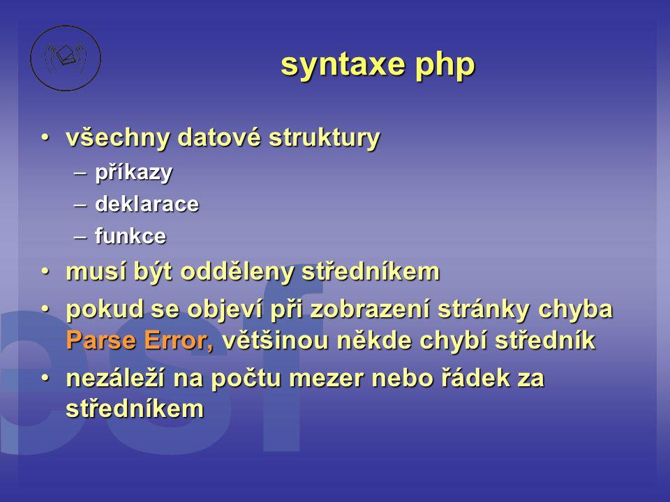 syntaxe php •všechny datové struktury –příkazy –deklarace –funkce •musí být odděleny středníkem •pokud se objeví při zobrazení stránky chyba Parse Err