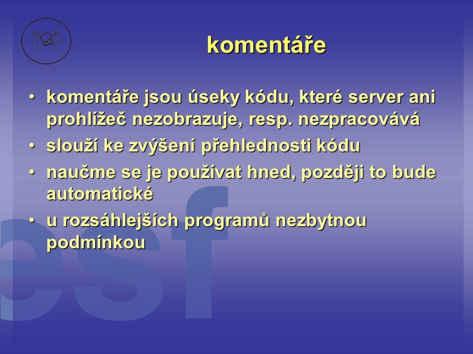 komentáře •komentáře jsou úseky kódu, které server ani prohlížeč nezobrazuje, resp. nezpracovává •slouží ke zvýšení přehlednosti kódu •naučme se je po