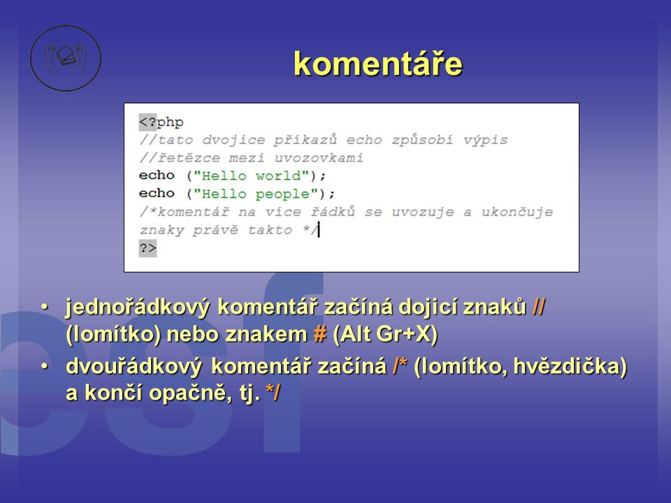 komentáře •jednořádkový komentář začíná dojicí znaků // (lomítko) nebo znakem # (Alt Gr+X) •dvouřádkový komentář začíná /* (lomítko, hvězdička) a konč