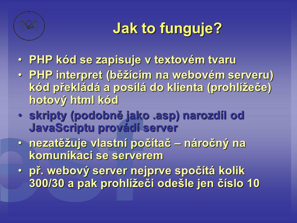 Jak to funguje? •PHP kód se zapisuje v textovém tvaru •PHP interpret (běžícím na webovém serveru) kód překládá a posílá do klienta (prohlížeče) hotový